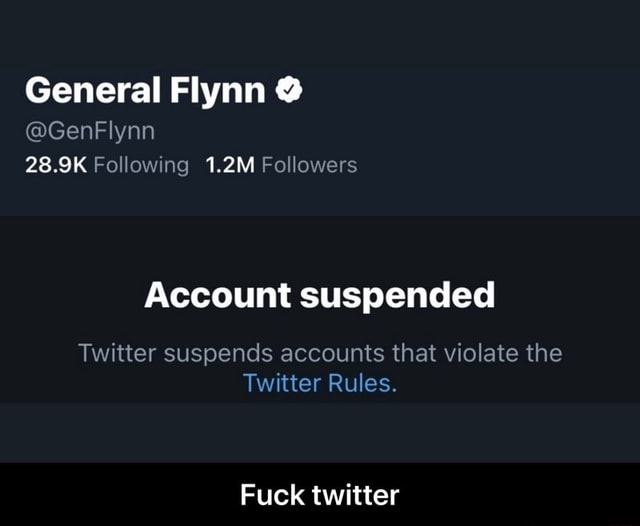 General Flynn GenFlynn 28.9K Following 1.2M Followers Account suspended Twitter suspends accounts that violate the Twitter Rules. Fuck twitter Fuck twitter memes