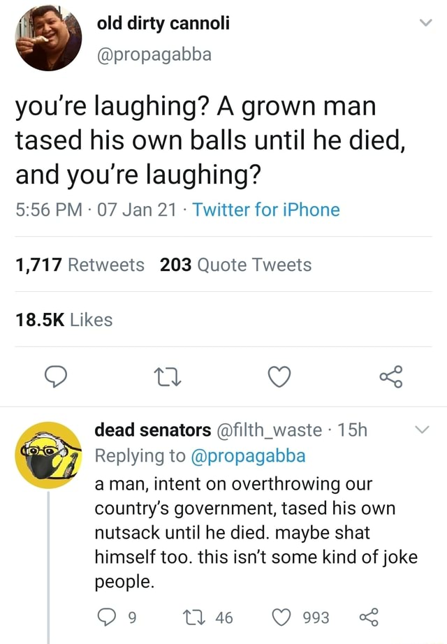 You're laughing A grown man tased his own balls until he died, and you're laughing PM 07 Jan 21 Twitter for iPhone 1,717 Retweets 203 Quote Tweets 18.5K Likes dead senators filth waste Replying to propagabba a man, intent on overthrowing our country's government, tased his own nutsack until he died. maybe shat himself too. this isn't some kind of joke people. Tl 46 993 memes