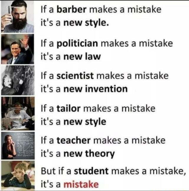 Lf a barber makes a mistake it's a new style. If a politician makes a mistake it's a new law If a scientist makes a mistake it's a new invention If a tailor makes a mistake it's a new style If a teacher makes a mistake it's a new theory But if a student makes a mistake, it's a mistake meme