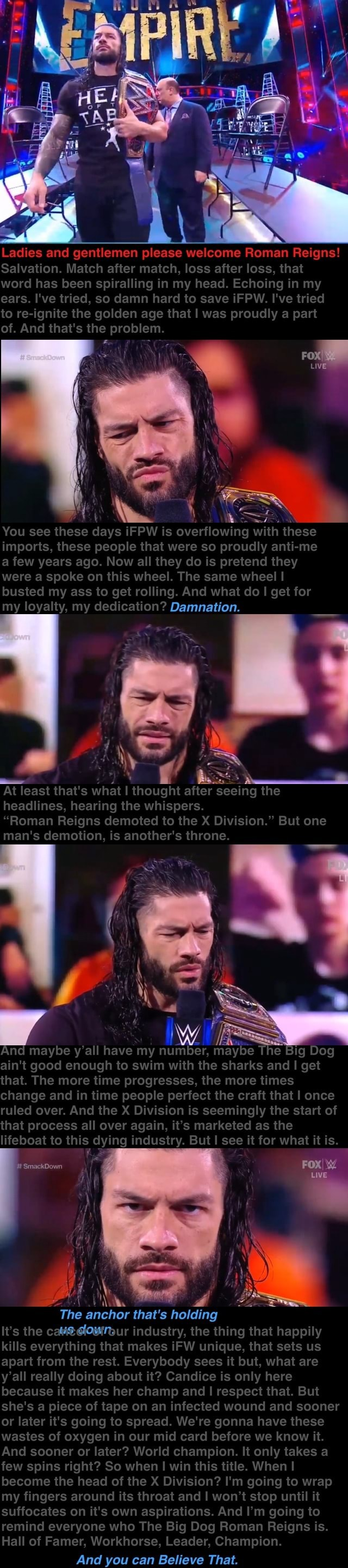 Ladies and gentlemen please welcome Roman Reigns Salvation. Match after match, loss after loss, that word has been spiralling in my head. Echoing in my ears. I've tried, so damn hard to save iFPW. I've tried to re ignite the golden age that I was proudly part of. And that's the problem. FOX You see these days iFPW is overtlowing with these imports, these people that were so proudly anti me a few years ago. Now all they do is pretend they were a spoke on this wheel. The same wheel I busted my ass to get rolling. And what do I get for my loyalty, my dedication Damnation. At least that's what I thought after seeing the headlines, hearing the whispers. Roman Reigns demoted to the X Division. But one man's demotion, is another's throne. nd maybe y'all have my SmackDown ain't good enough to swim