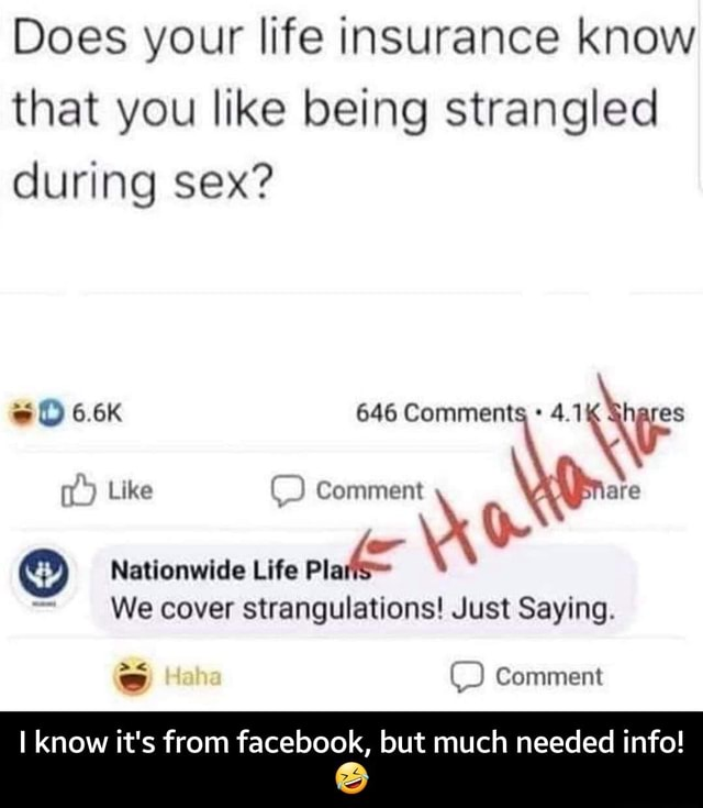 Does your life insurance know that you like being strangled during sex 6.6K 646 Comments Like  Comment or Like Nationwide Life We cover strangulations Just Saying. Comment I know it's from facebook, but much needed info  I know it's from facebook, but much needed info  meme