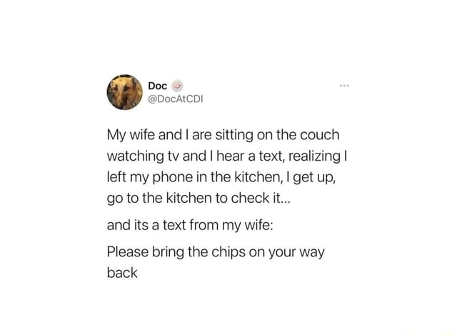 Dos My wife and I are sitting on the couch watching tv and I hear a text, realizing I left my phone in the kitchen, I get up, go to the kitchen to check it and its a text from my wife Please bring the chips on your way back meme