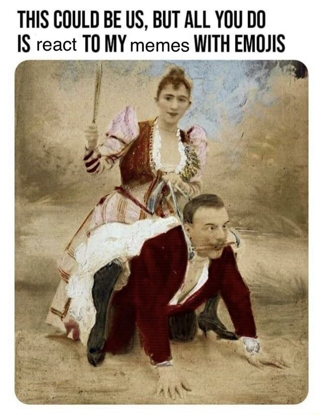 THIS COULD BE US, BUT ALL YOU DO IS react 10 MY memes WITH EMOJIS OR I il