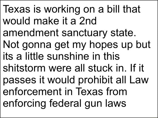 Texas is working on a bill that would make it a amendment sanctuary state. Not gonna get my hopes up but its a little sunshine in this shitstorm were all stuck in. If it passes it would prohibit all Law enforcement in Texas from enforcing federal gun laws meme