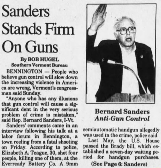 Sanders Stands Firm On Guns By BOB HUGEL Southern Vermont Bureau BENNINGTON  People who believe gun control will slow down the increasing violence in Amer ca are wrong, Vermont's congress man said Sunday. Anyone who has any illusions that gun control will cause a sig nificant dent in the very serious problem of crime is mistaken, said Rep. Bernard Sanders, I Vt. Sanders comments came in an interview following his talk at a labor forum in Benn nn, a town reeling from a fatal shooting on Friday, According to police, Elizabeth A. Teague, 30, shot four ple, killing one of them, at the Battery Co, A Bernard Sanders Anti Gun Control semiautomatic handgun allegedly was used in the crime, police said. Last May, the US House passed the Brady bill, which es tablished a seven day waiting pe riod for