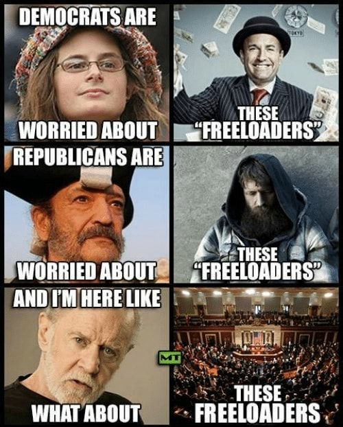 DEMOCRATS ARE THESE WORRIED ABOUT FREELOADERS REPUBLICANS ARE { THse WORRIEDABOUT  FREELOADERS AND AHERELIKE  THESE WHAT ABOUT FREELOADERS memes