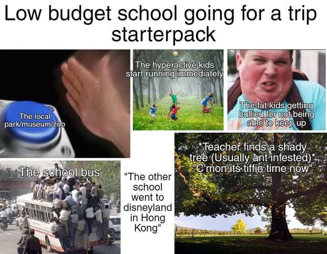 Low budget school going for a trip starterpack The hyperactive kids start running immediately The fat kids getting bullied for not being able to keep up The local Teacher finds a shady tree Usually ant infested * The school bus The other mon its tiffin time now school disneyland in Hong Kong memes