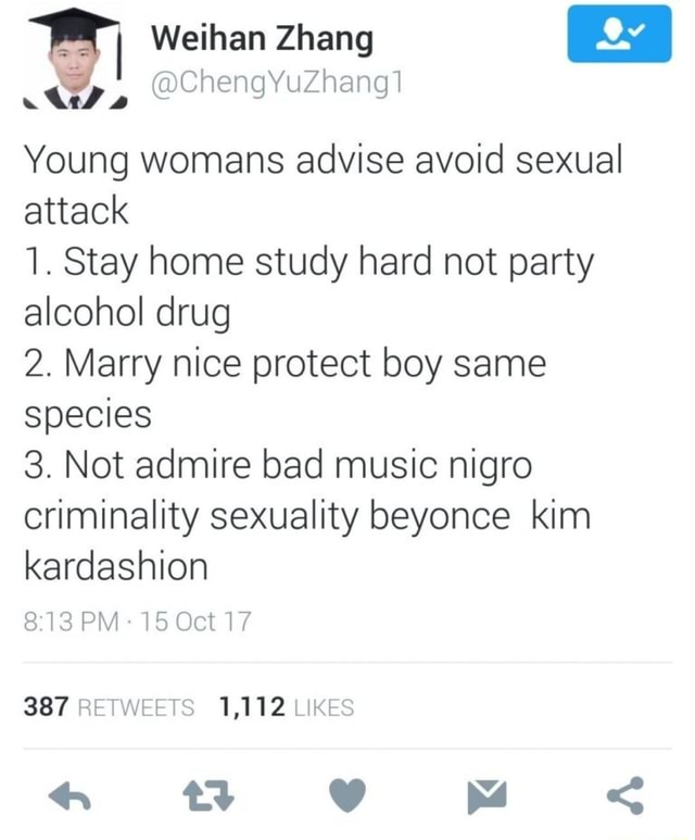 Weihan Zhang ChengYuZhang Young womans advise avoid sexual attack 1. Stay home study hard not party alcohol drug 2. Marry nice protect boy same species 3. Not admire bad music nigro criminality sexuality beyonce kim kardashion 813 OM lo Oct 387 RETWEETS 1,112 LIKES meme