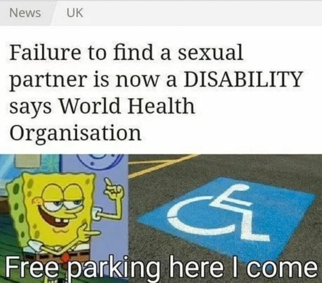 News UK Failure to find a sexual partner is now a DISABILITY says World Health Organisation ree fe here I come meme