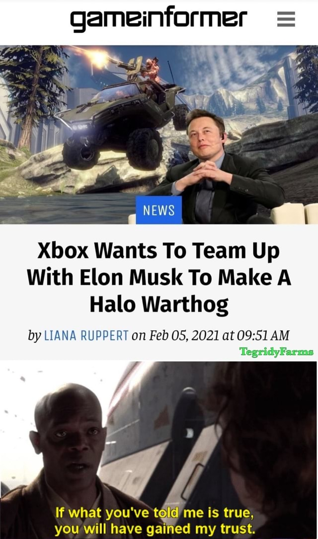 NEWS Xbox Wants To Team Up With Elon Musk To Make A Halo Warthog by LIANA RUPPERT on Feb OS, 2021 at AM If what you've teld me is true, you will have gained my trust memes