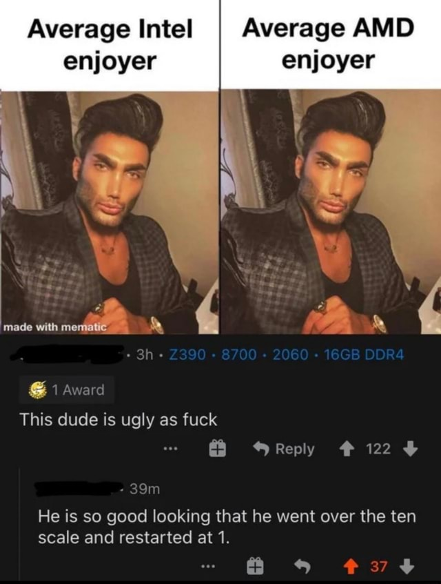 Average Intel I Average AMD enjoyer enjoyer with mematie 1 Award This dude is ugly as fuck Reply 122 He is so good looking that he went over the ten scale and restarted at 1 meme