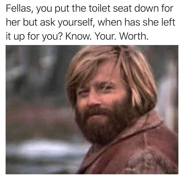 Fellas, you put the toilet seat down for her but ask yourself, when has she left it up for you Know. Your. Worth. rr ff memes