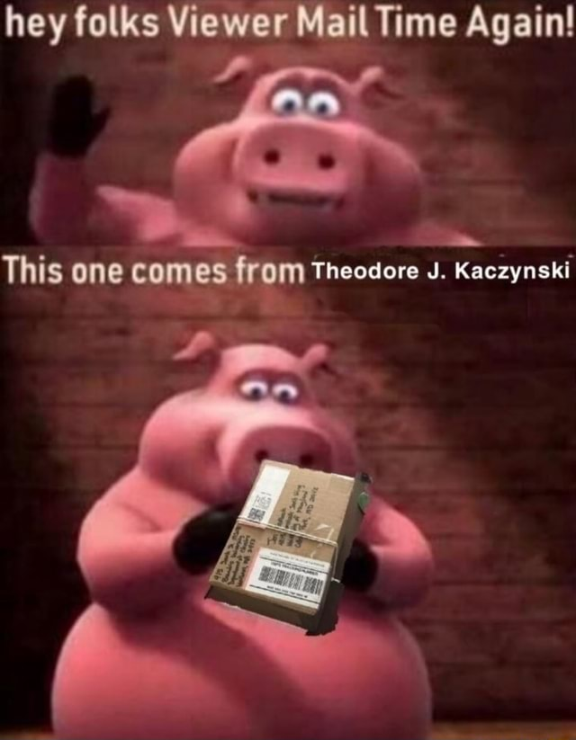 Hey folks Viewer Mail Time Again ABS This one comes from Theodore J. Kaczynski meme