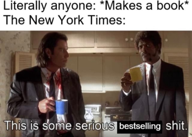 Literally anyone *Makes book* The New York Times This is S bestselling shit, meme