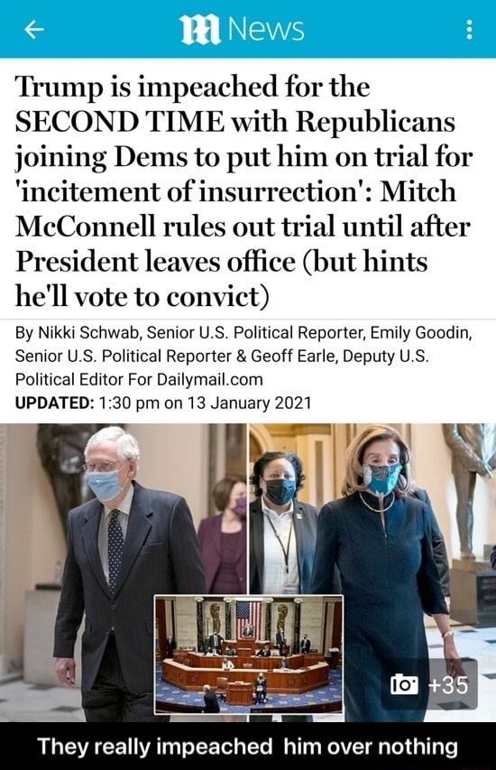 News Trump is impeached for the SECOND TIME with Republicans joining Dems to put him on trial for incitement of insurrection Mitch McConnell rules out trial until after President leaves office but hints he'll vote to convict By Nikki Schwab, Senior U.S. Political Reporter, Emily Goodin, Senior US Political Reporter and Geoff Earle, Deputy US Political Editor For UPDATED 30 pm on 13 January 2021 They really impeached him over nothing They really impeached him over nothing memes