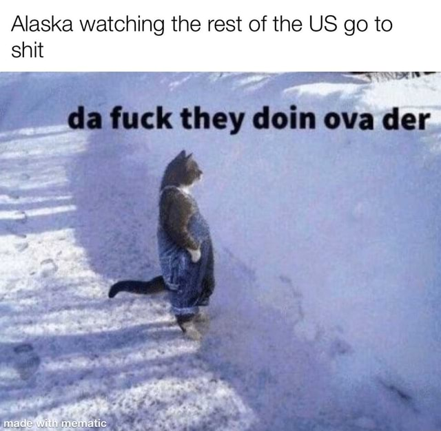 Alaska watching the rest of the US go to snit da fuck they ova cer made with memaltic memes