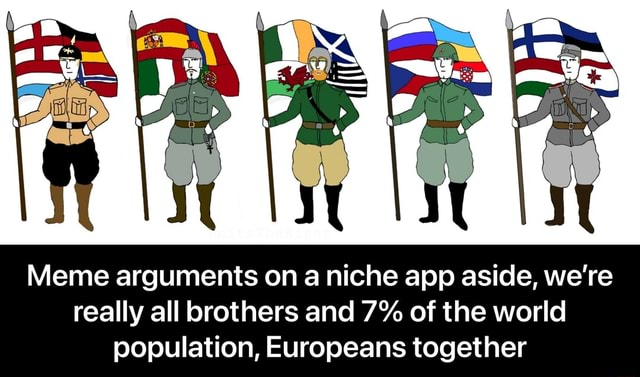 Meme arguments on a niche app aside, we're really all brothers and 7% of the world population, Europeans together Meme arguments on a niche app aside, we're really all brothers and 7% of the world population, Europeans together