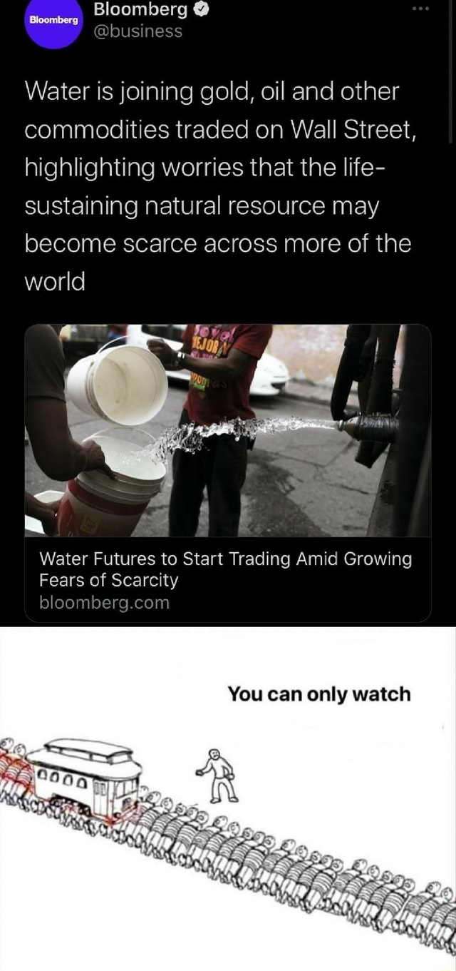 Bloomberg Bloomberg business Water is joining gold, oil and other commodities traded on Wall Street, highlighting worries that the life sustaining natural resource may become scarce across more of the world Water Futures to Start Trading Amid Growing Fears of Scarcity You can only watch memes