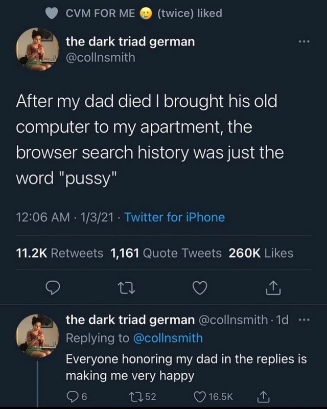 CVM FOR ME twice liked the dark triad german collnsmith After my dad died I brought his old computer to my apartment, the browser search history was just the word pussy AM  Twitter for iPhone 1,161 the dark triad german collnsmith 1d Replying to collnsmith Everyone honoring my dad in the replies is making me very happy 16.5K memes