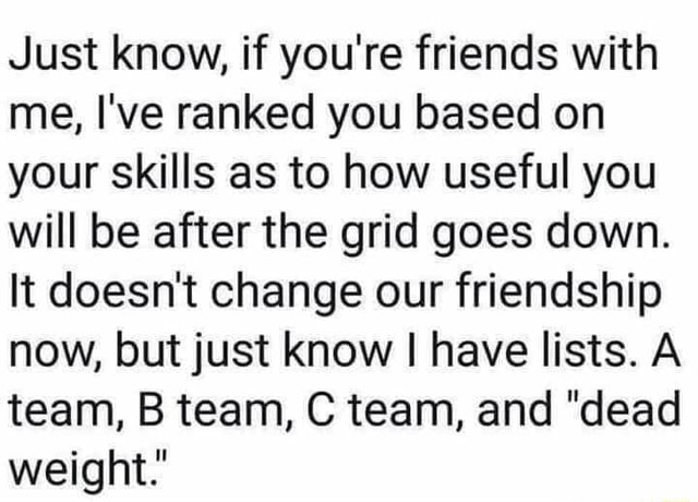 Just know, if you're friends with me, I've ranked you based on your skills as to how useful you will be after the grid goes down. It doesn't change our friendship now, but just know I have lists. A team, B team, C team, and dead weight. memes