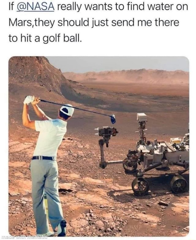 If NASA really wants to find water on Mars,they should just send me there to hit a golf ball meme