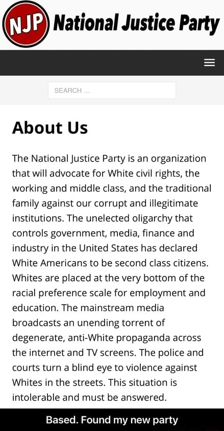 National Justice Party SEARCH About Us The National Justice Party is an organization that will advocate for White civil rights, the working and middle class, and the traditional family against our corrupt and illegitimate institutions. The unelected oligarchy that controls government, media, finance and industry in the United States has declared White Americans to be second class citizens. Whites are placed at the very bottom of the racial preference scale for employment and education. The mainstream media broadcasts an unending torrent of degenerate, anti White propaganda across the internet and TV screens. The police and courts turn a blind eye to violence against Whites in the streets. This situation is intolerable and must be answered. Based. Found my new party Based. Found my new part