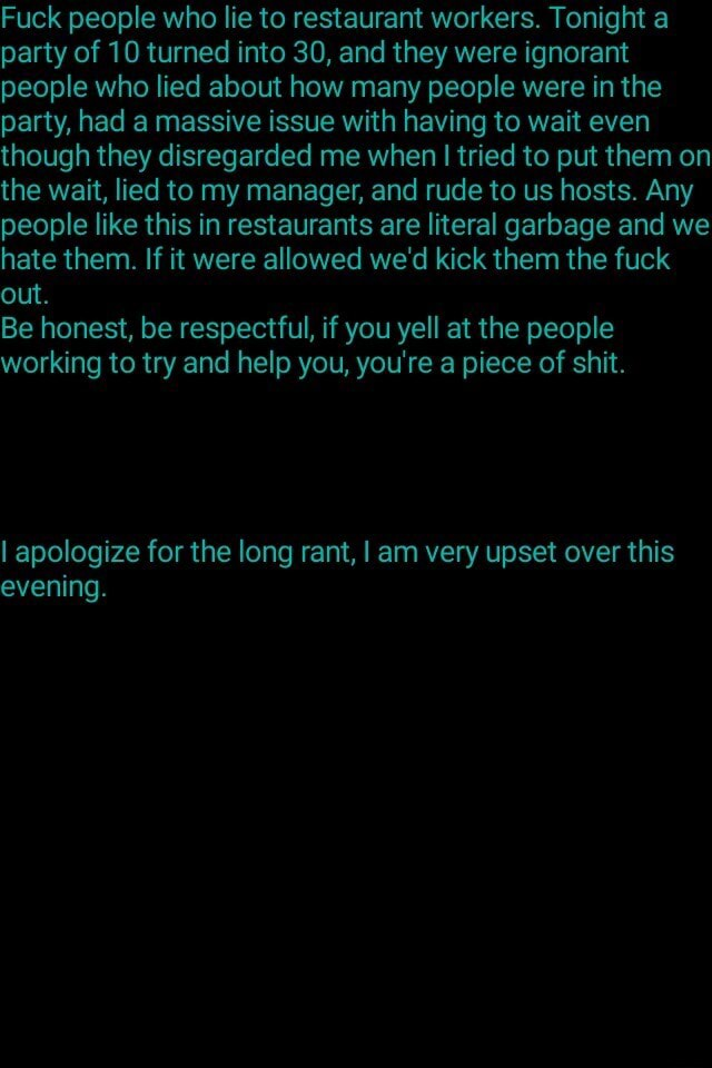 Fuck people who lie to restaurant workers. Tonight a party of 10 turned into 30, and they were ignorant people who lied about how many people were in the party, had a massive issue with having to wait even though they disregarded me when I I tried to put them on the wait, lied to my manager, and rude to us hosts. Any people like this in restaurants are literal garbage and we hate them. If it were allowed we'd kick them the fuck out. Be honest, be respectful, if you yell at the people working to try and help you, you're a piece of shit. I apologize for the long rant, I am very upset over this evening meme