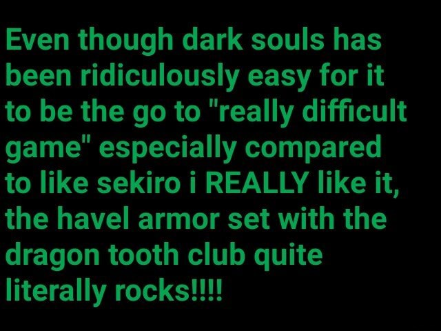 Even though dark souls has been ridiculously easy for it to be the go to really difficult game especially compared to like sekiro i REALLY like it, the havel armor set with the dragon tooth club quite literally rocks memes
