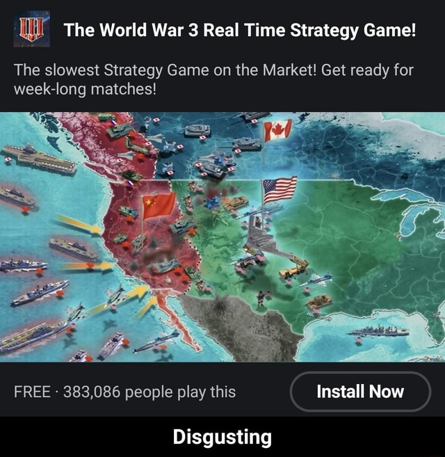Ww The World War 3 Real Time Strategy Game The slowest Strategy Game on the Market Get ready for week long matches FREE 383,086 people play this Install Now Disgusting Disgusting memes