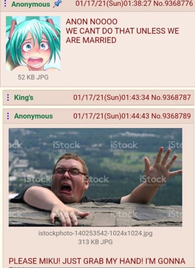 Anonymous No.9368776 ANON NOOOO WE CANT DO THAT UNLESS WE ARE MARRIED 52 KB JPG King's No.9368787 Anonymous No.9368789 jag 313 KB JPG PLEASE MIKU JUST GRAB MY HAND I'M GONNA memes