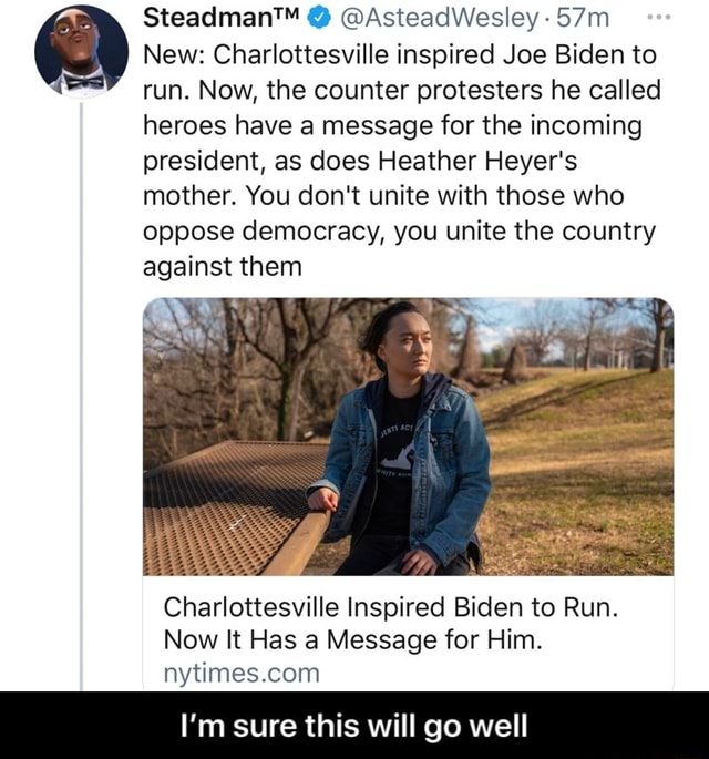 AsteadWesley New Charlottesville inspired Joe Biden to run. Now, the counter protesters he called heroes have a message for the incoming president, as does Heather Heyer's mother. You do not unite with those who oppose democracy, you unite the country against them Chariottesville Inspired Biden to Run. Now It Has a Message for Him. nytimes.conn I'm sure this will go well  I'm sure this will go well meme