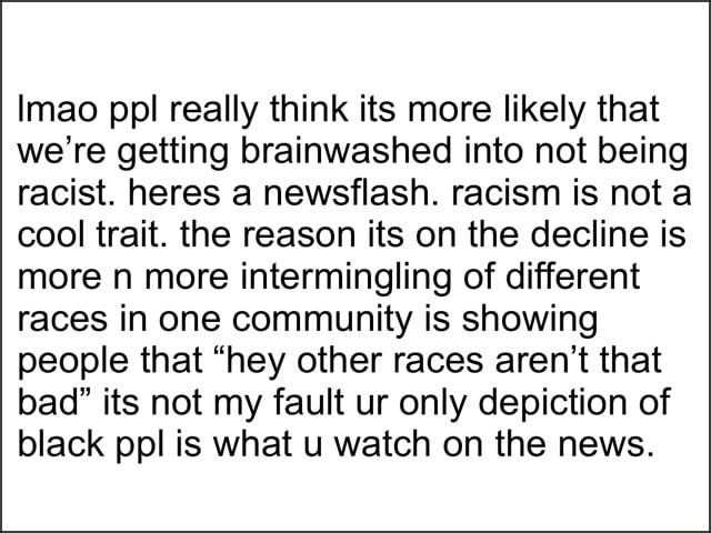 Imao ppl really think its more likely that we're getting brainwashed into not being racist. heres a newsflash. racism is not a cool trait. the reason its on the decline is more n more intermingling of different races in one community is showing people that hey other races aren't that bad its not my fault ur only depiction of black ppl is what u watch on the news meme