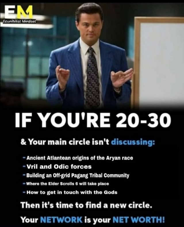 Mindset IF YOU'RE 20 30  and  Your main circle isn't discussing  Ancient Atlantean origins of the Aryan race Vril and Odic forces Building an Off grid Pagang Tribal Community Where the Elder Scrolls 6 will take place How to get in touch with the Gods Then it's time to find a new circle. Your NETWORK is your NET WORTH memes
