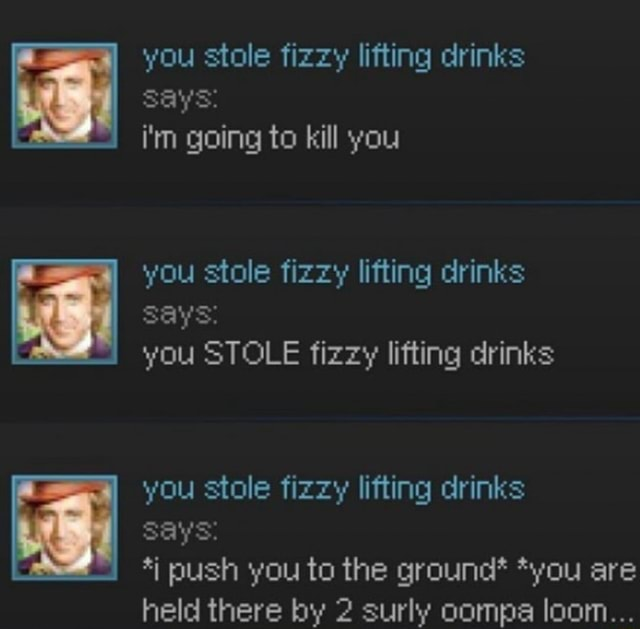 You stole fizzy lifting drinks says i'm going to kill you you stole fizzy lifting drinks says you STOLE fizzy lifting drinks you stole fizzy lifting drinks says push you to the ground* *you are held there by 2 surly oompa loom meme