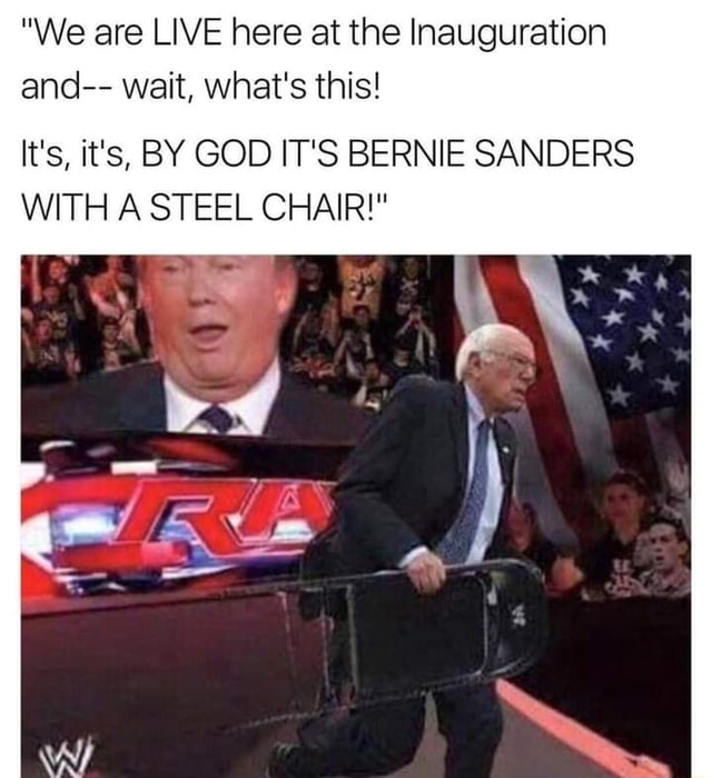 We are LIVE here at the Inauguration and  wait, what's this It's, it's, BY GOD IT'S BERNIE SANDERS WITH A STEEL CHAIR  wy meme