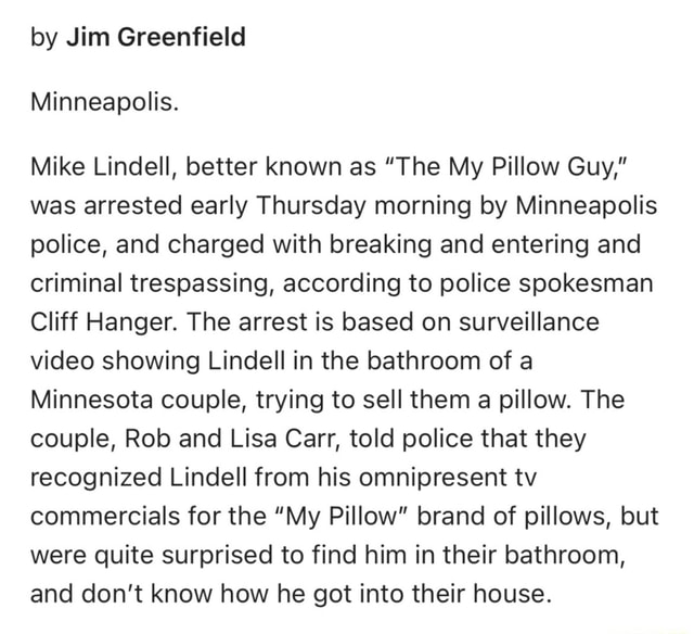 By Jim Greenfield Minneapolis. Mike Lindell, better known as The My Pillow Guy, was arrested early Thursday morning by Minneapolis police, and charged with breaking and entering and criminal trespassing, according to police spokesman Cliff Hanger. The arrest is based on surveillance showing Lindell in the bathroom of a Minnesota couple, trying to sell them a pillow. The couple, Rob and Lisa Carr, told police that they recognized Lindell from his omnipresent tv commercials for the My Pillow brand of pillows, but were quite surprised to find him in their bathroom, and do not know how he got into their house meme