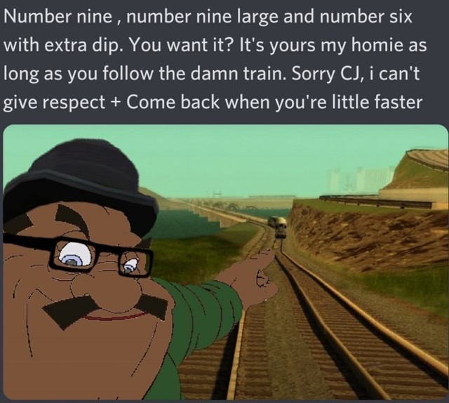Number nine, number nine large and number six with extra dip. You want it It's yours my homie as long as you follow the damn train. Sorry CJ, i can not give respect  Come back when you're little faster memes