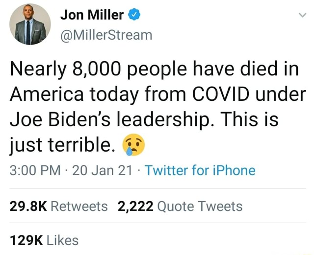 Jon Miller Nearly 8,000 people have died in America today from COVID under Joe Biden's leadership. This is just terrible. PM 20 Jan 21 Twitter for iPhone 29.8K Retweets 2,222 Quote Tweets 129K Likes memes