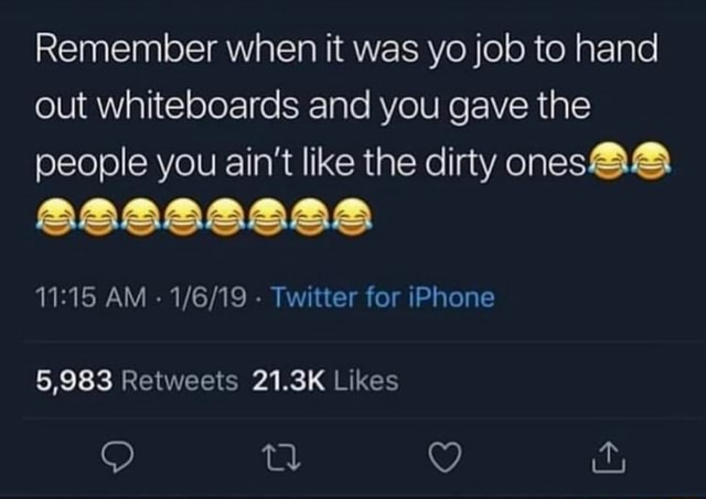 Remember when it was yo job to hand out whiteboards and you gave the people you ain't like the dirty ones AM   Twitter for iPhone 9 Wy memes