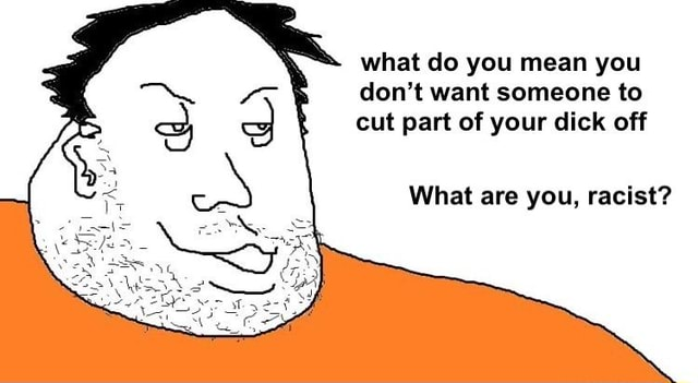 What do you mean you do not want someone to cut part of your dick off What are you, racist memes