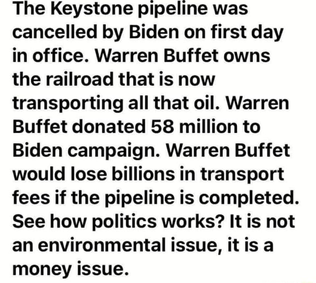 The Keystone pipeline was cancelled by Biden on first day in office. Warren Buffet owns the railroad that is now transporting all that oil. Warren Buffet donated 58 million to Biden campaign. Warren Buffet would lose billions in transport fees if the pipeline is completed. See how politics works It is not an environmental issue, it is a money issue memes