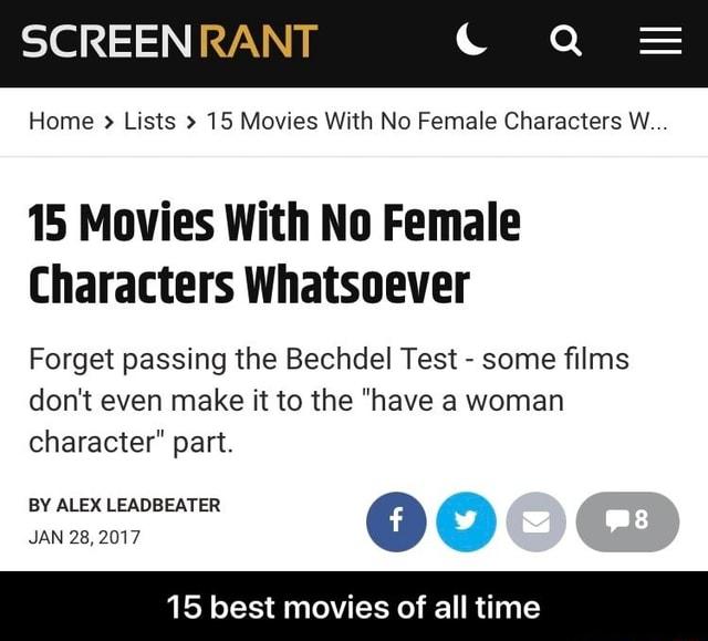 SCREEN RANT Home  Lists 15 Movies With No Female Characters W 15 Movies With No Female Characters Whatsoever Forget passing the Bechdel Test  some films do not even make it to the have a woman character part BY ALEX LEADBEATER JAN 15 best movies of all time  15 best movies of all time memes
