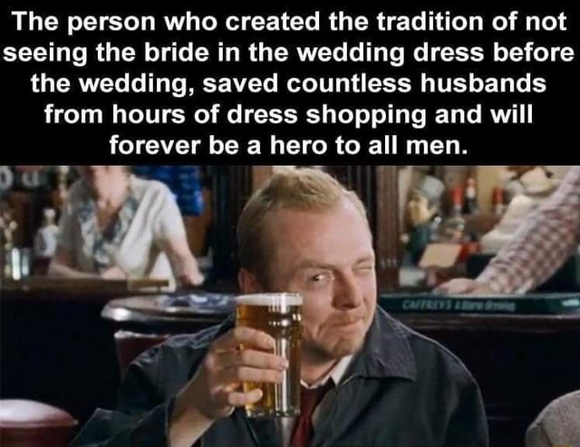 The person who created the tradition of not seeing the bride in the wedding dress before the wedding, saved countless husbands from hours of dress shopping and will forever be a hero to all men memes