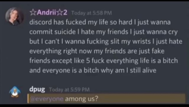 Ands Today at PM discord has fucked my life so hard I just wanna commit suicide I hate my friends I just wanna cry but I can not I wanna fucking slit my wrists I just hate everything right now my friends are just fake friends except like 5 fuck everything life is a bitch and everyone is a bitch why am I still alive dpug Today at PM among us memes