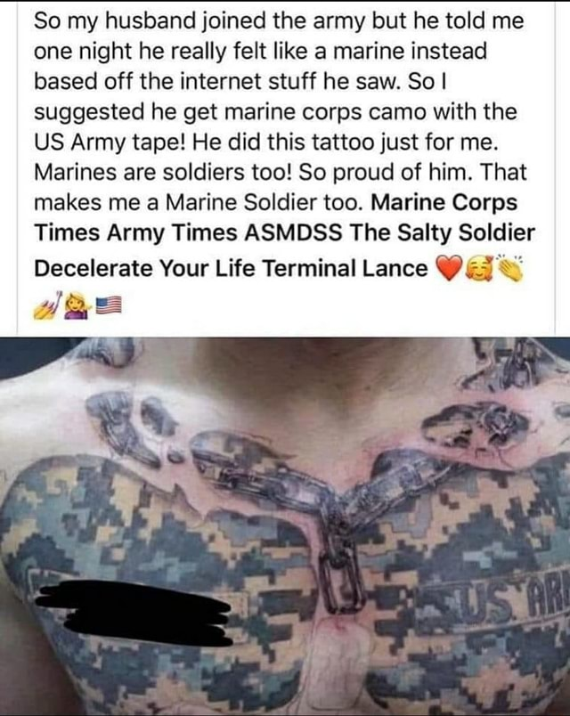 So my husband joined the army but he told me one night he really felt like a marine instead based off the internet stuff he saw. So I suggested he get marine corps camo with the US Army tape He did this tattoo just for me. Marines are soldiers too So proud of him. That makes me a Marine Soldier too. Marine Corps Times Army Times ASMDSS The Salty Soldier Decelerate Your Life Terminal Lance memes