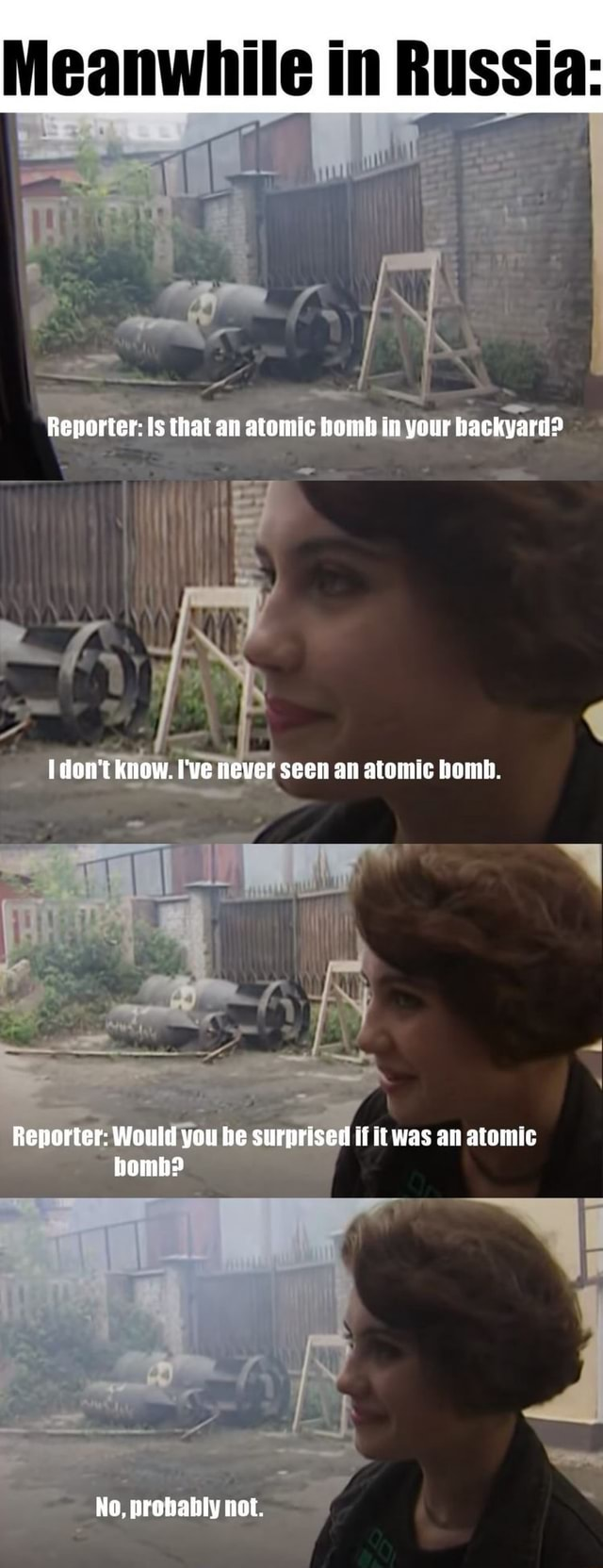 Meanwhile in Russia Renorter Is that an atomic bomb in your backyard  do not know. I've never seen an atomic bomb. Reporter Would you be surprised if WAS an atomic homh No, probably not memes