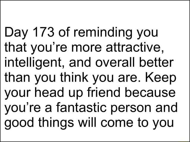 Day 173 of reminding you that you're more attractive, intelligent, and overall better than you think you are. Keep your head up friend because you're a fantastic person and good things will come to you memes