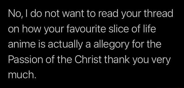 No, I do not want to read your thread on how your favourite slice of life anime is actually a allegory for the Passion of the Christ thank you very much memes