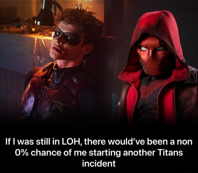 Ww  If I was still in LOH, there would've been a non 0% chance of me starting another Titans incident  If I was still in LOH, there would've been a non 0% chance of me starting another Titans incident memes