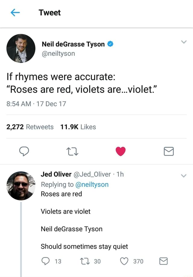 Tweet If rhymes were accurate  Roses are red, violets are violet. AM 17 Dec 17 Jed Oliver Jed Oliver Replying to neiltyson Roses are red Violets are violet Neil deGrasse Tyson Should sometimes stay quiet 13 Tl 30 370 memes